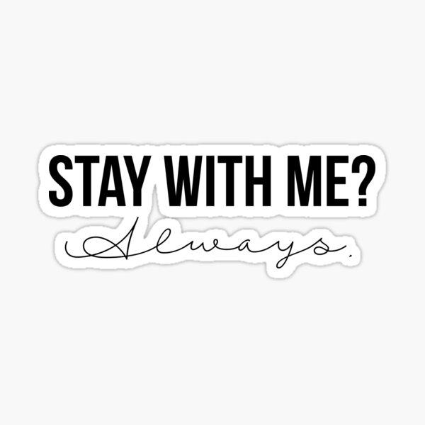 Stay With Me? Always. Sticker