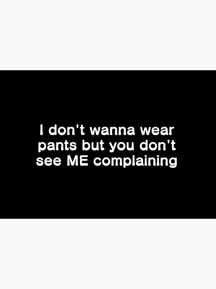 I don't wanna wear pants but you don't see ME complaining by ZoopShop