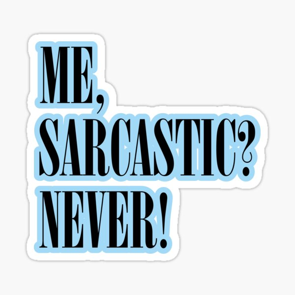 ME, SARCASTIC? NEVER! Stickers and T-Shirts Sticker