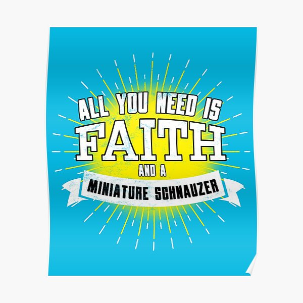 All You Need Is Faith And A Miniature Schnauzer Poster