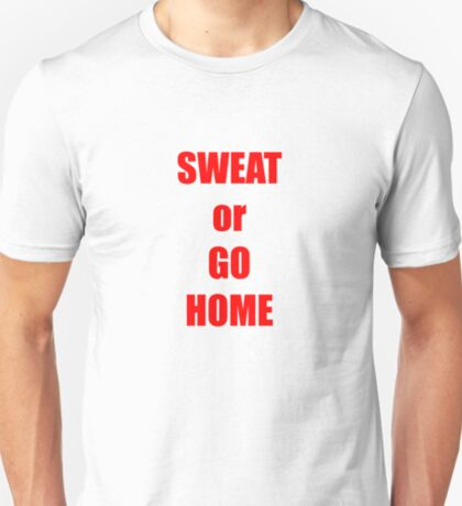SWEAT or GO HOME T-Shirt