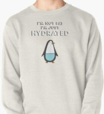 I'm Not Fat, I'm just Hydrated (Penguin) Pullover