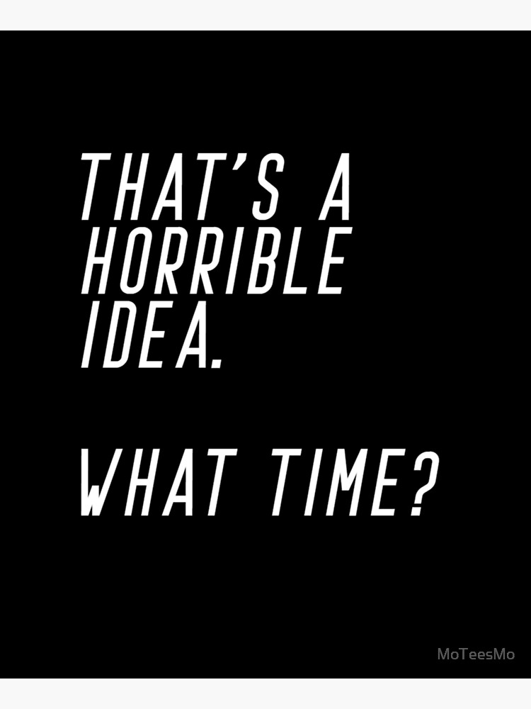 That's A Horrible Idea. What Time by MoTeesMo