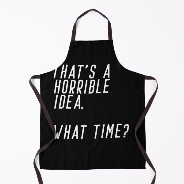 That's A Horrible Idea. What Time Apron