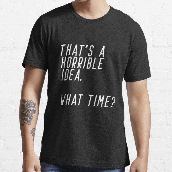 That's A Horrible Idea. What Time Essential T-Shirt