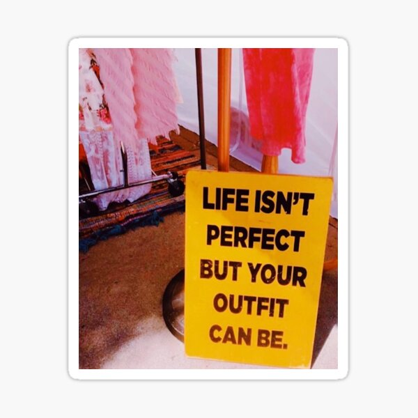 Life isn't perfect but your outfit can be Sticker