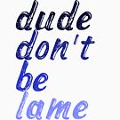 Dude Don't Be Lame by RJ Balde