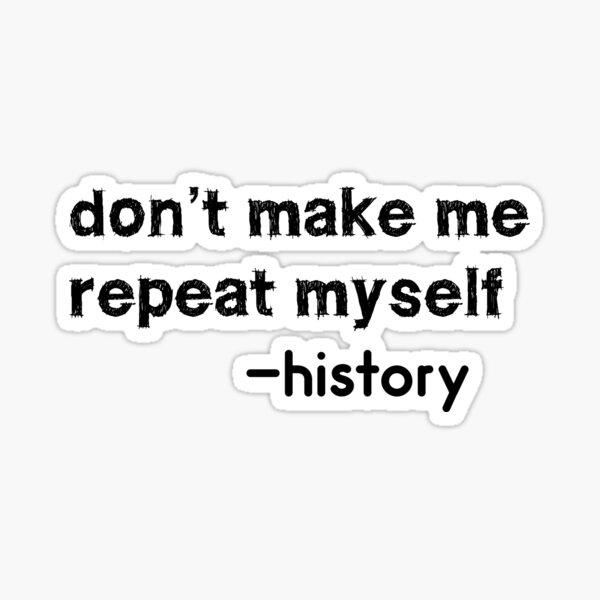 don't make me repeat myself history Sticker
