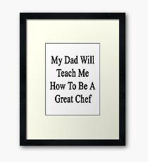 My Dad Will Teach Me How To Be A Great Chef  Framed Print