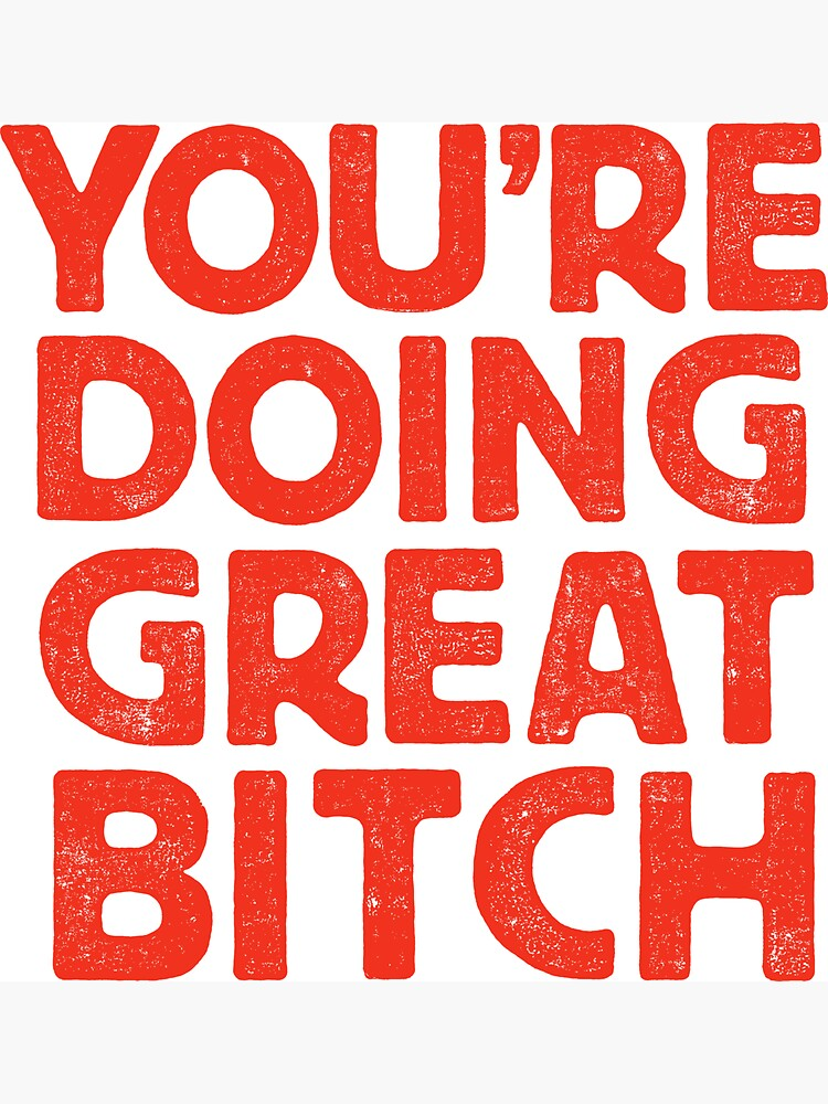 You're Doing Great Bitch by MotivatedType
