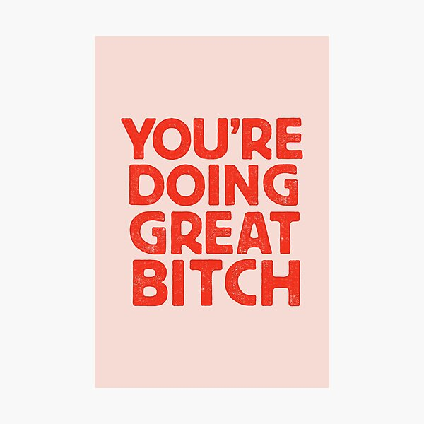 You're Doing Great Bitch Photographic Print