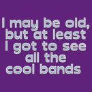 I may be old, but at least I got to see all the cool bands  by digerati