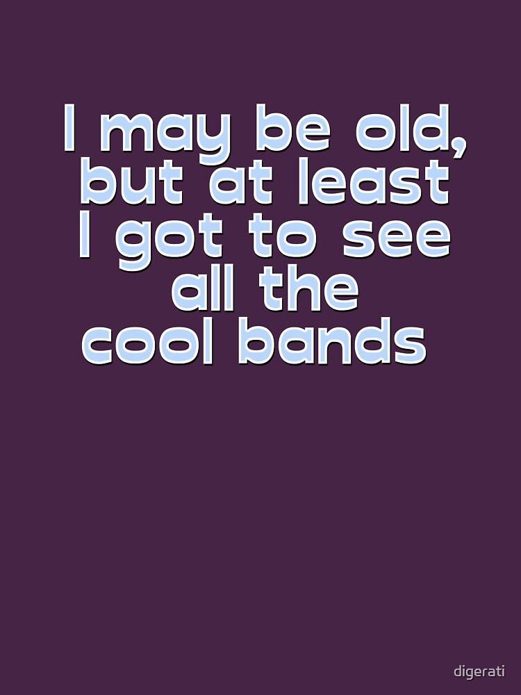 I may be old, but at least I got to see all the cool bands  | Unisex T-Shirt