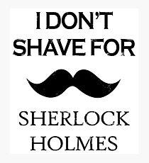 Sherlock - I Don't Shave for Sherlock Holmes Photographic Print