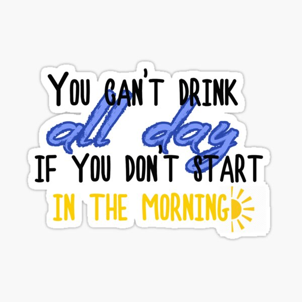 You can't drink all day if you don't start in the morning! Sticker