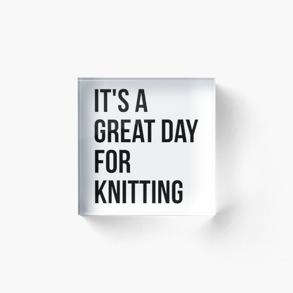 It's a Great Day for Knitting Acrylic Block