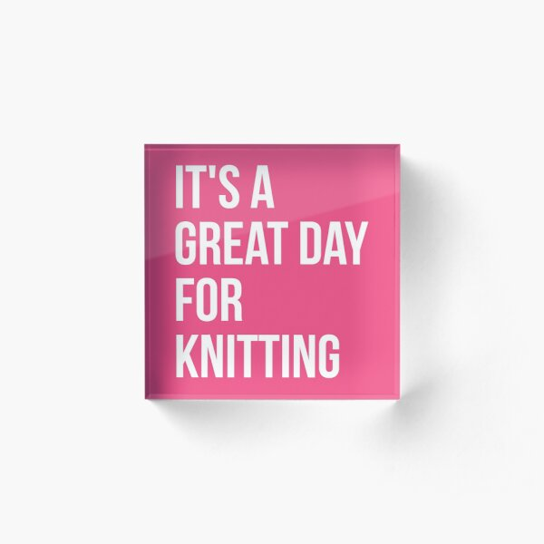 It's a Great Day for Knitting for Women Acrylic Block