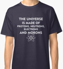 The universe is made of protons, neutrons, electrons and morons (white) Classic T-Shirt