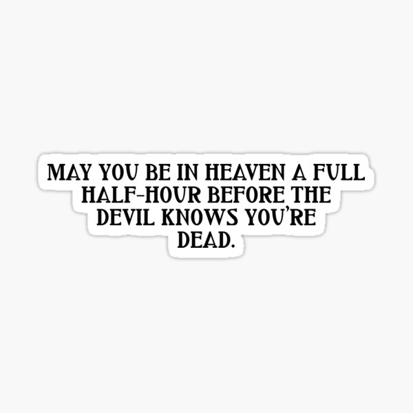 May you be in heaven a full half-hour before the devil knows you're dead Sticker