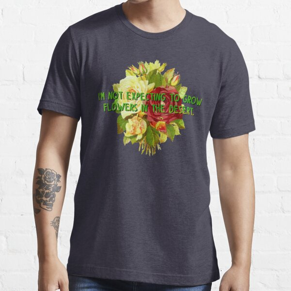 Not Expecting Flowers in The Desert - Big Country Design Essential T-Shirt