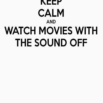 Keep Calm [And Watch Movies With the Sound off] by imjesuschrist