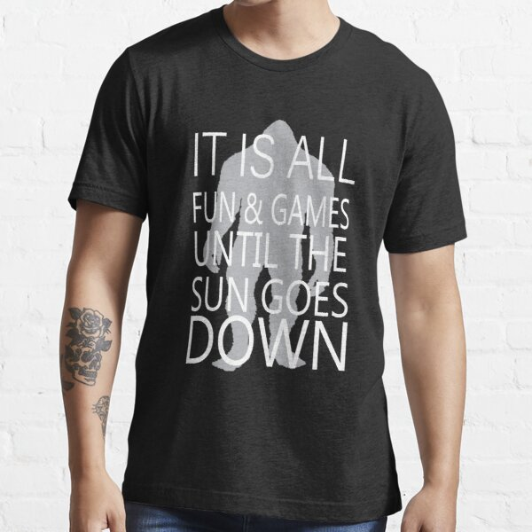 It's All Fun And Games Till The Sun Goes Down Essential T-Shirt