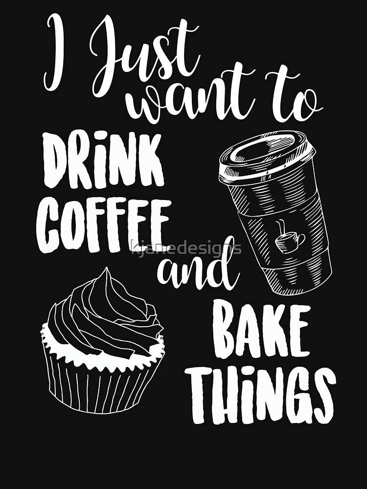 I Just Want To Drink Coffee & Bake Things by kjanedesigns