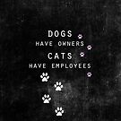 Dogs have owners, Cats have employees by Ingrid Beddoes