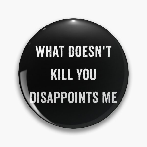 What Doesn't Kill You Disappoints Me  Pin
