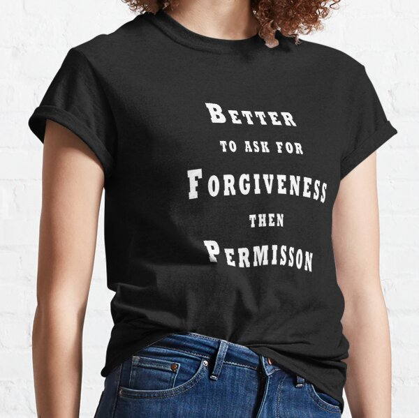 Better to Ask for Forgiveness then Permission Classic T-Shirt