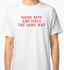 Raise boys and girls the same way Classic T-Shirt