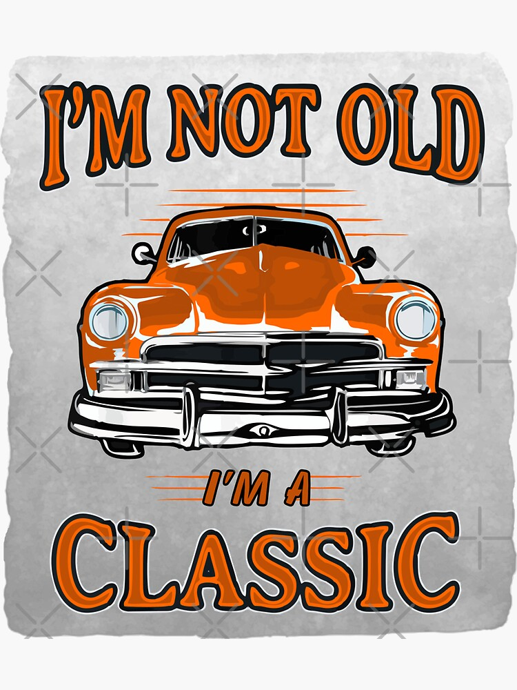 I'm Not Old I'm A Classic by stickysterscom