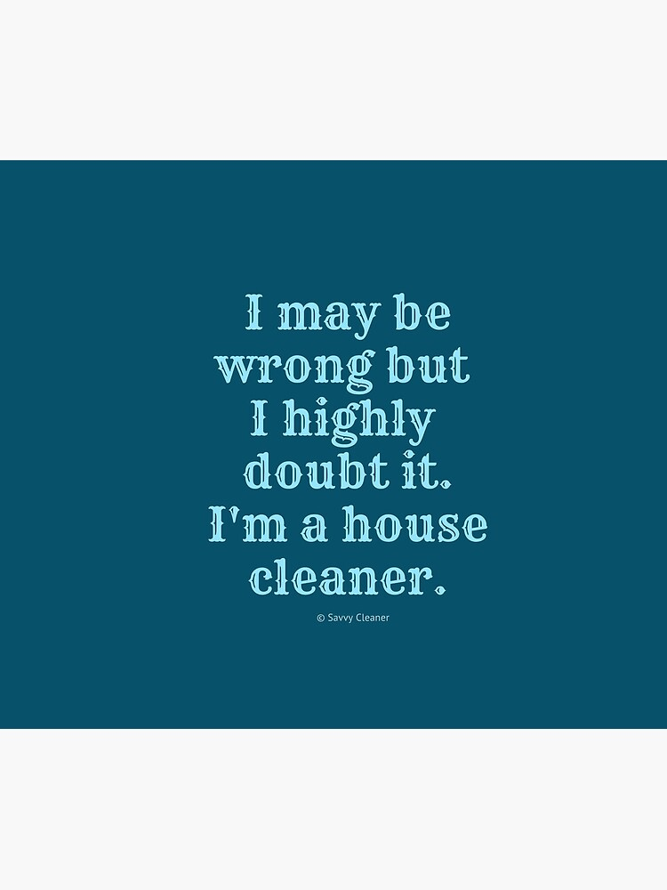 I May Be Wrong But I Highly Doubt It, I'm A House Cleaner by SavvyCleaner