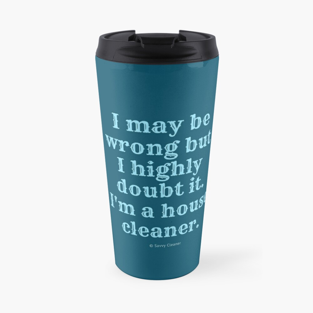 I May Be Wrong But I Highly Doubt It, I'm A House Cleaner Travel Mug