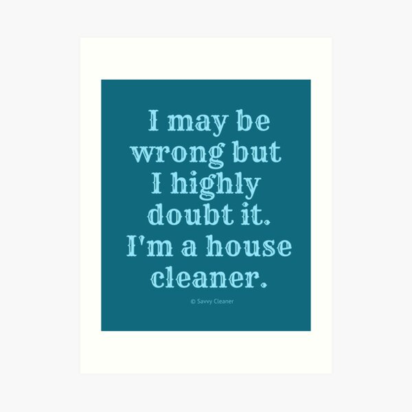 I May Be Wrong But I Highly Doubt It, I'm A House Cleaner Art Print