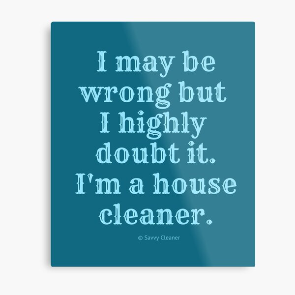 I May Be Wrong But I Highly Doubt It, I'm A House Cleaner Metal Print