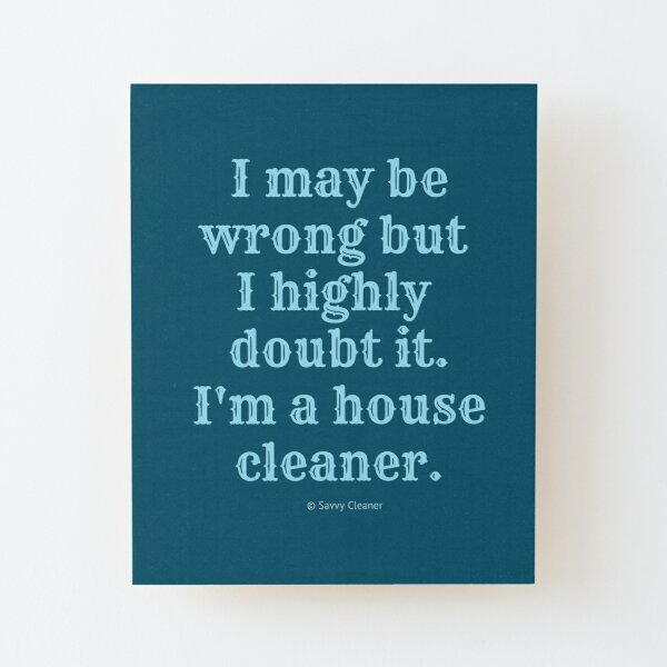 I May Be Wrong But I Highly Doubt It, I'm A House Cleaner Wood Mounted Print
