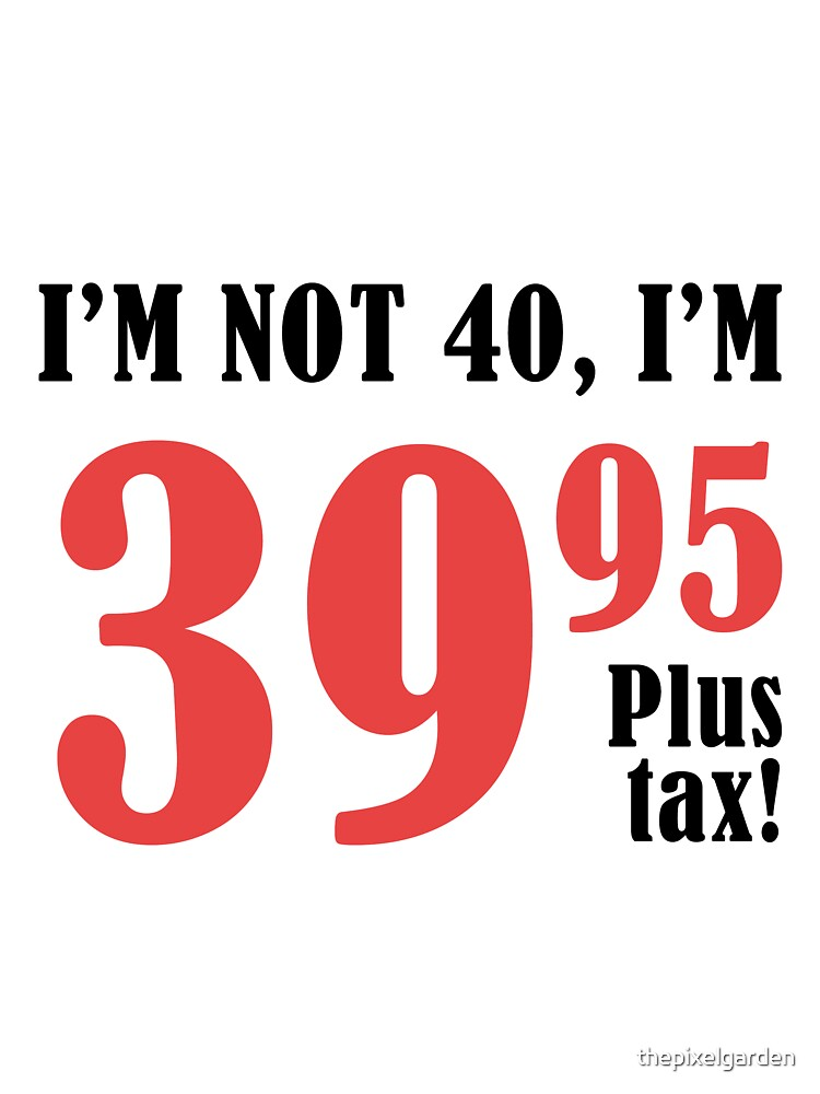 Funny 40th Birthday Gift (Plus Tax) by thepixelgarden