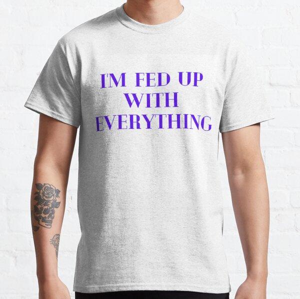 I M FED UP Classic T-Shirt