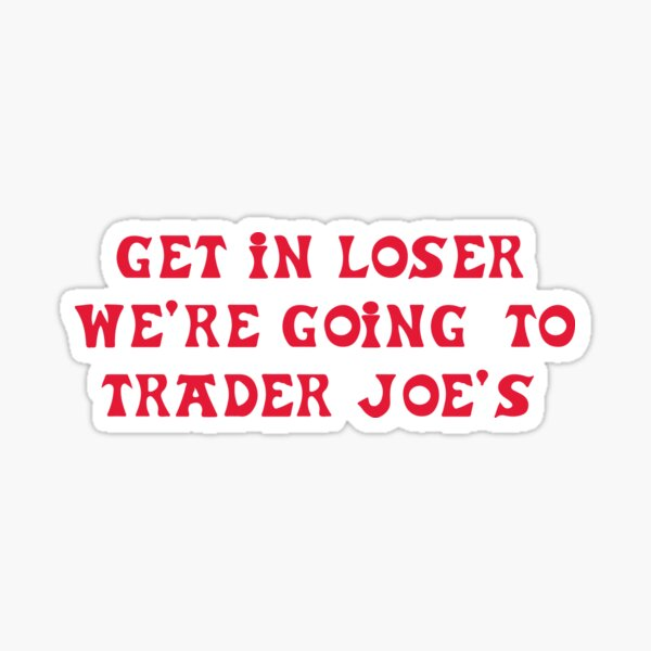 Get in loser, we're going to Trader Joe's Sticker