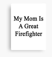 My Mom Is A Great Firefighter  Canvas Print