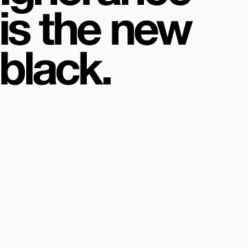 Ignorance is the new black. by animo