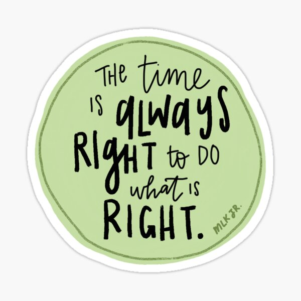 The Time is Always Right to Do What is Right Sticker
