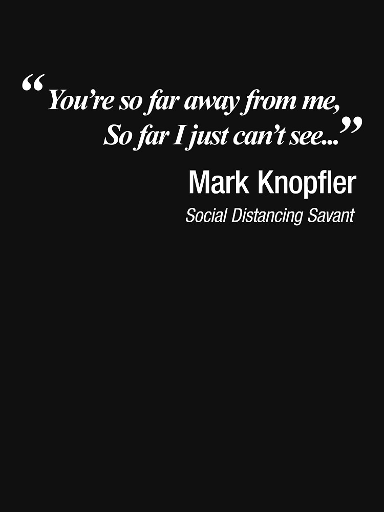 You're so far away from me, so far I just can't see. Mark Knopfler, getting social distancing right! by NearTheKnuckle