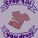 CROP 'TIL YOU DROP by thebladecatcher