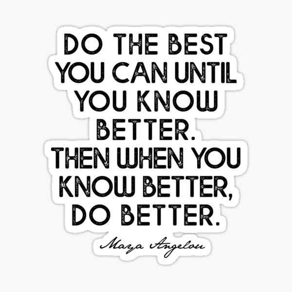 Do the best  you can until  you know better.  Then when you  know better,  do better.   Sticker