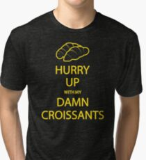 Hurry Up With My Damn Croissants! Tri-blend T-Shirt