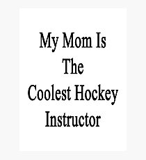 My Mom Is The Coolest Hockey Instructor  Photographic Print