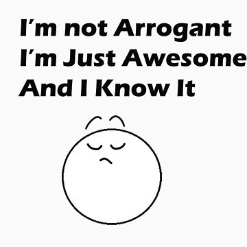 Im Not Arrogant, Im Just Awesome and I Know It by ArrogantMedia