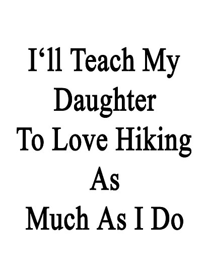 I'll Teach My Daughter To Love Hiking As Much As I Do  by supernova23